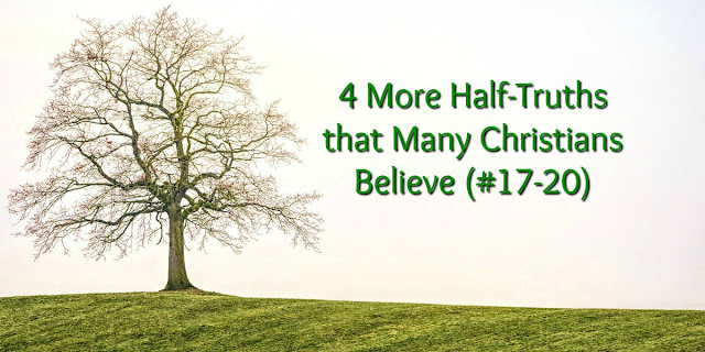 Half-Truths Many Christians Believe (#17-20)