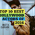 Top 10 Best Bollywood Actors Of 2016