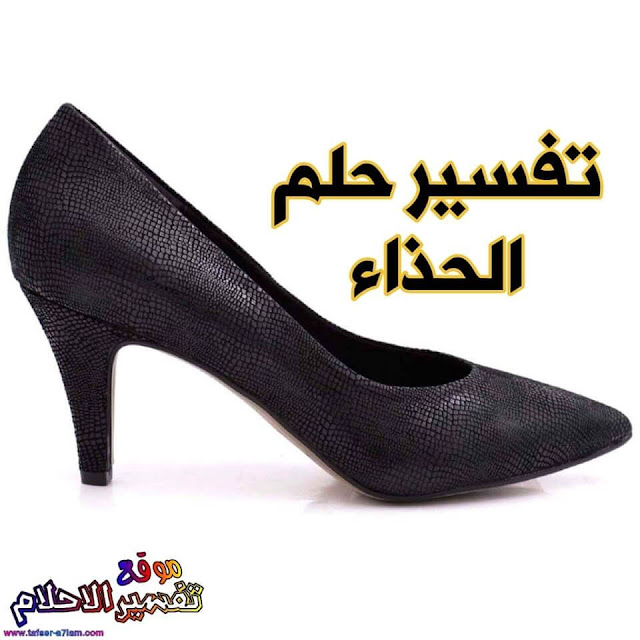 تفسير حلم الحذاء في المنام للمتزوجة والحامل والعزباء والمطلقة تفسير حلم الحذاء القديم ضياع الحذاء سرقة الحذاء شراء حذاء جديد
