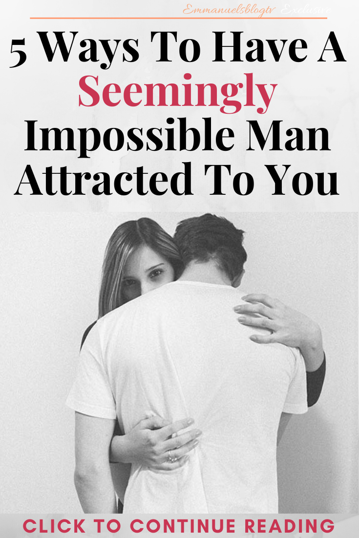 5 Ways To Have A Seemingly Impossible Man Attracted To You