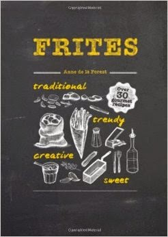 Frites: Over 30 Gourmet Recipes