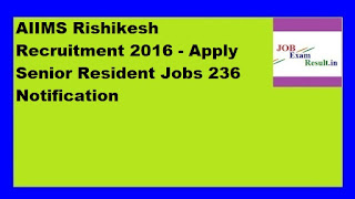 AIIMS Rishikesh Recruitment 2016 - Apply Senior Resident Jobs 236 Notification