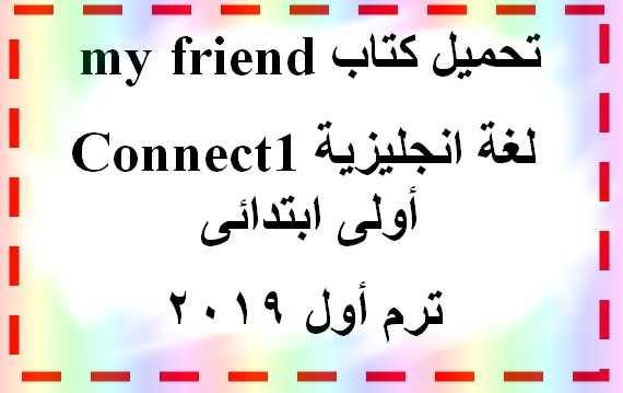 تحميل كتاب my friend فى شرح منهج اللغة الانجليزية الجديد Connect1 أولى ابتدائى ترم أول 2019