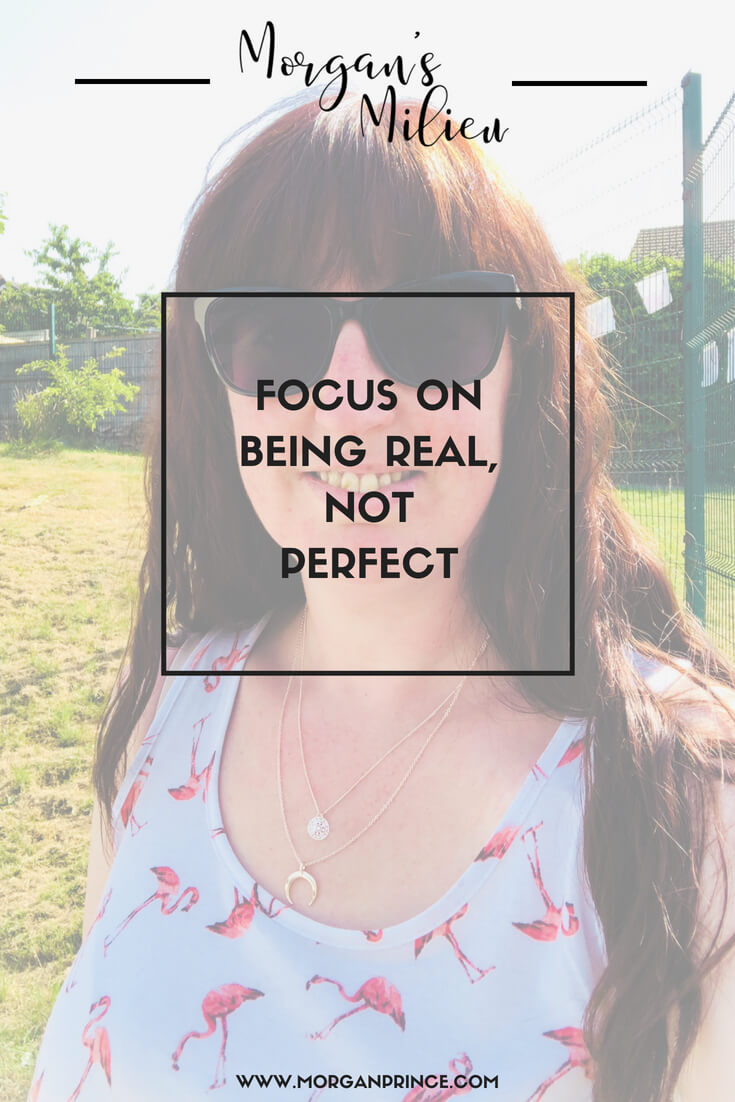Focus on being real, not perfect - it's time to ditch the perfect in live and learn to love who you are now!