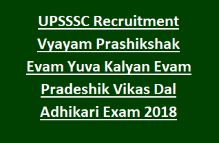 UPSSSC Recruitment Vyayam Prashikshak Evam Kshetriya Yuva Kalyan Evam Pradeshik Vikas Dal Adhikari Exam 2018 Notification