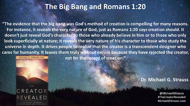 "Quote from Dr. Michael G. Strauss from his book ""The Creator Revealed""- ""The evidence that the big bang was God's method of creation is compelling for many reasons. For instance, it reveals the very nature of God, just as Romans 1:20 says creation should. It doesn't just reveal God's character to those who already believe in him or to those who only look superficially at nature; it reveals the very nature of his character to those who study the universe in depth. It drives people to realize that the creator is a transcendent designer who cares for humanity. It leaves them truly without excuse because they have rejected the creator, not for the record of creation."" #God #BigBang #Science #Theology #Bible #TheCreatorRevealed"