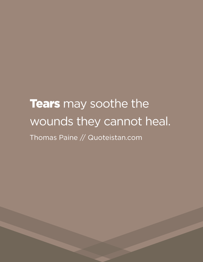 Tears may soothe the wounds they cannot heal.