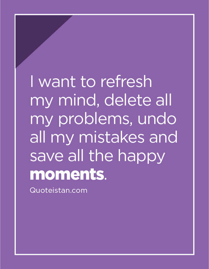 I want to refresh my mind, delete all my problems, undo all my mistakes and save all the happy moments.