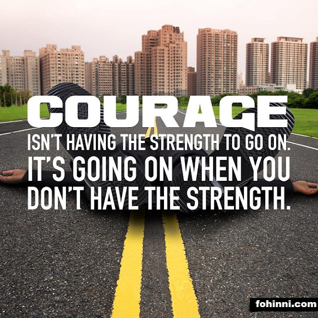 Courage Is Not Having The Strength To Go On. It's Going On When You Don't Have The Strength.