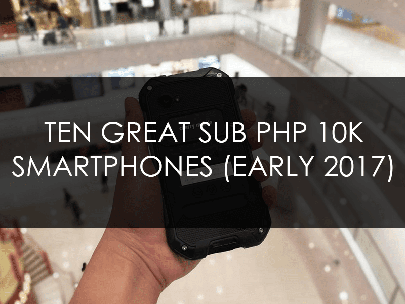 but your budget is express to but nether PHP  Ten Value For Money Smartphones Under PHP 10K (Early 2017)