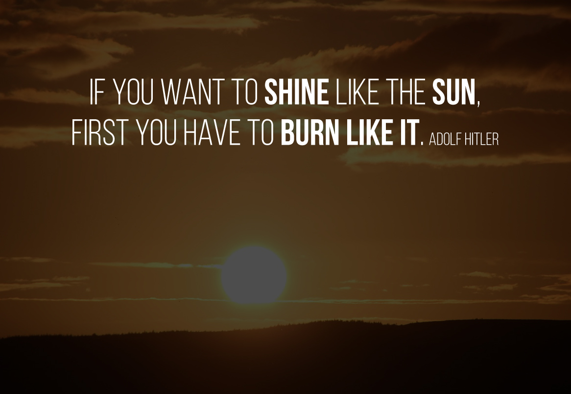 If you want to shine like the sun, first you have to burn like it. Adolf Hitler