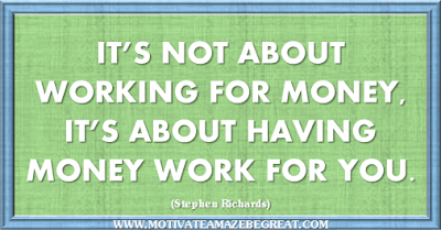 "36 Success Quotes To Motivate And Inspire You: ""It's not about working for money, it's about having money work for you."" ― Stephen Richards"