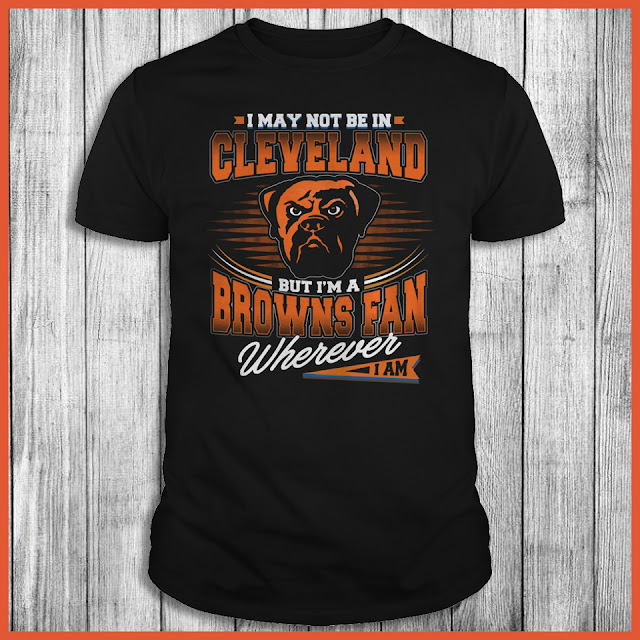 I May Not Be In Cleveland But I'm A Browns Fan Wherever I Am Shirt
