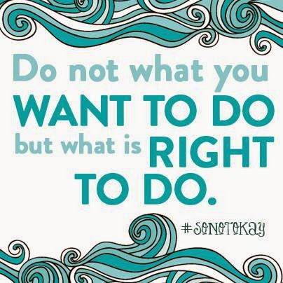 Do not what you want to do but what is right to do.