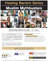 "Image of event flier.  Text: Healing Racism Series Muslim Mythbusters The Center for the Study of Race and Democracy and the Healing Racism Committee Present Muslim Mythbusters,Wednesday, March 23, 2016 | 6 – 8 p.m. ASU's Downtown Phoenix campus A.E. England Building 424 N. Central Ave.  This is the fourth forum in a series addressing ""Difficult Dialogues."" The Healing Racism Committee facilitates public discussions concerning current events and topics related to racism, Arizona communities and American society. Dialogues are designed to bring together academic experts, community leaders, and citizens for engaging discussions that encourage critical thinking and positive change.  Remainder of text in blog."