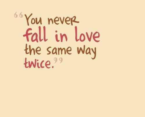 You Never Fall In Love The Same Way Twice.
