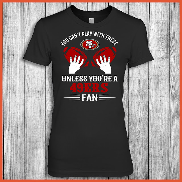 You Can't Play With These Unless You're A 49ers Fan Shirt
