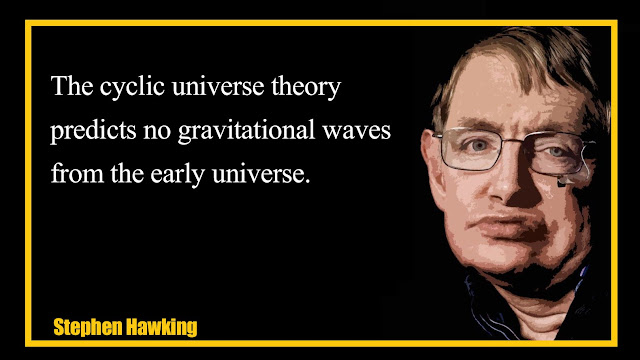 The cyclic universe theory predicts no gravitational waves Stephen Hawking quotes
