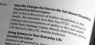 "A picture of black text on a white page ""How We Change the Stories We Tell About Disability, DoubleTree Bloomington Join us for a discussion of hidden disabilities in the media-for example, Iron Man has PTSD-and how it changes our perceptions of ability in the real world. Emilie Peck, Haddayr Copley-woods, Kiah Nelson, Sherry L.M. Merriam, MA, LPC, Vetnita Anderson"""