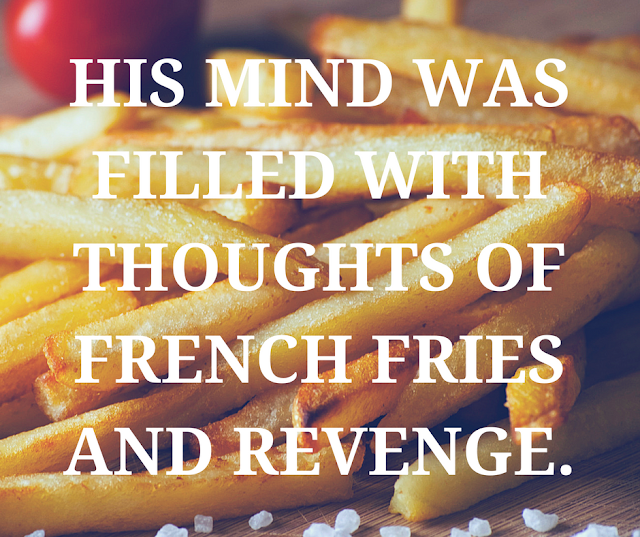 His mind was filled with thoughts of french fries and revenge.