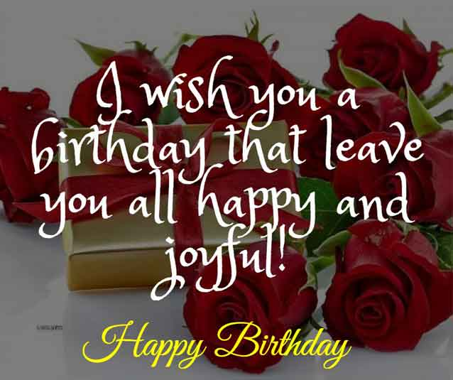 I wish you a birthday that leave you all happy and joyful!