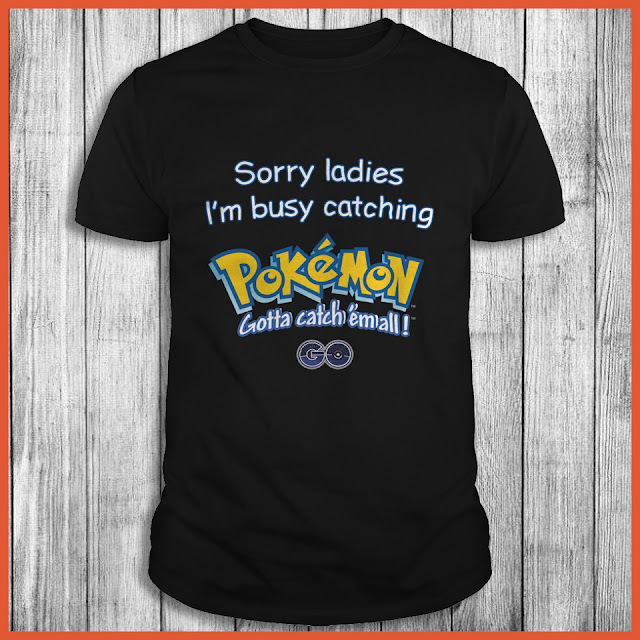 Sorry Ladies I'm Busy Catching Pokemon Gotta Catch Em All Shirt
