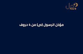 مؤذن الرسول (ص) من 4 حروف فطحل