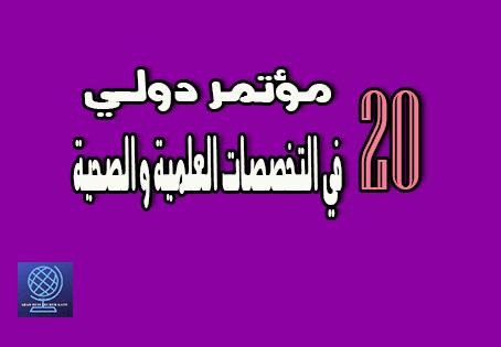 20 مؤتمر دولي في التخصصات العلمية و الصحية 2019/2018