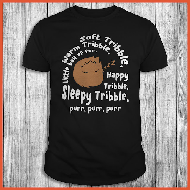 Soft Tribble, Warm Tribble, Little Ball of Fur...Happy Tribble, Sleepy Tribble, Purr, Purr, Purr Shirt