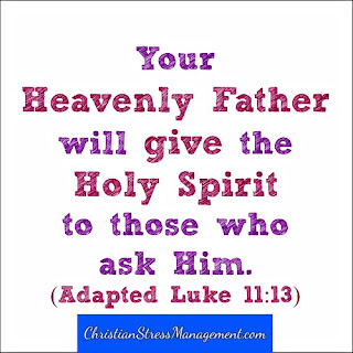 Your Heavenly Father will give the Holy Spirit to those who ask Him Luke 11:13
