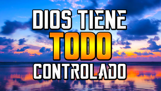Dios tiene TODO controlado