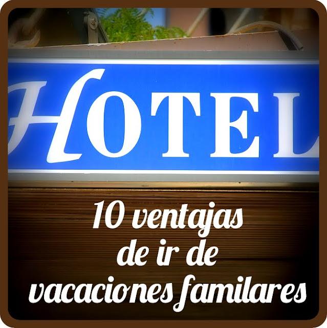 10 Ventajas de ir de vacaciones familiares a un hotel