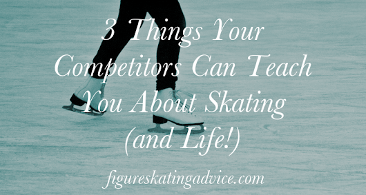 3 Things Your Competitors Can Teach You About Skating (and Life!)
