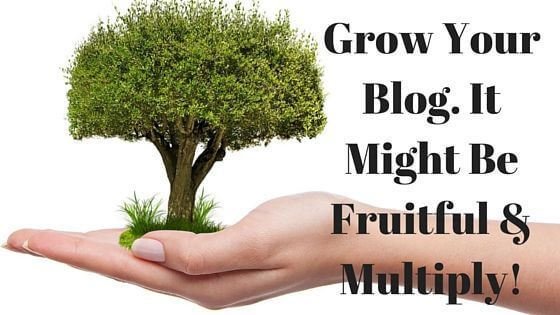 Grow your blog. It might be fruitful and multiply!