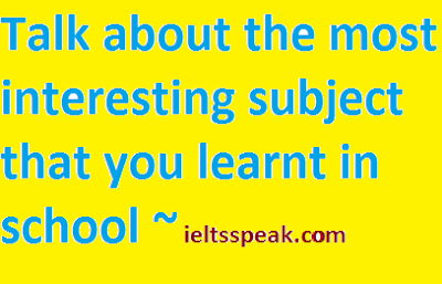Talk about the most interesting subject that you learnt in school - ieltsspeak.com