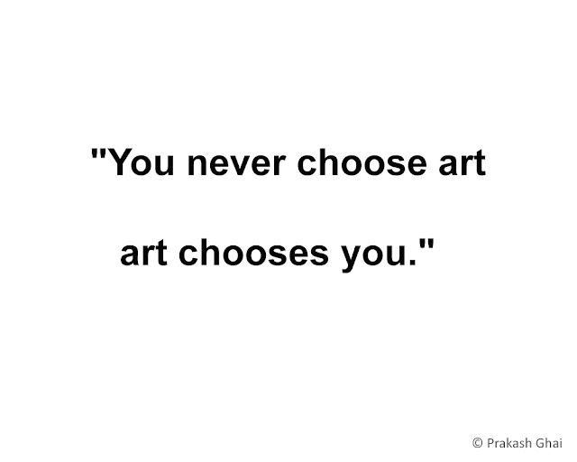 """You never choose art, art chooses you."""