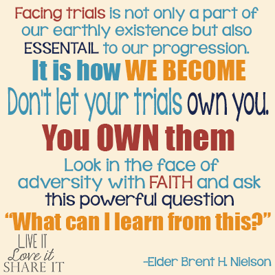 "Facing trials is not only a part of our earthly existence but also essential to our progression. It is how we become...Don't let your trials own you. You own them. Look in the face of adversity with faith and ask this powerful question: ""What can I learn from this?"" - Elder Brent H. Nielson"