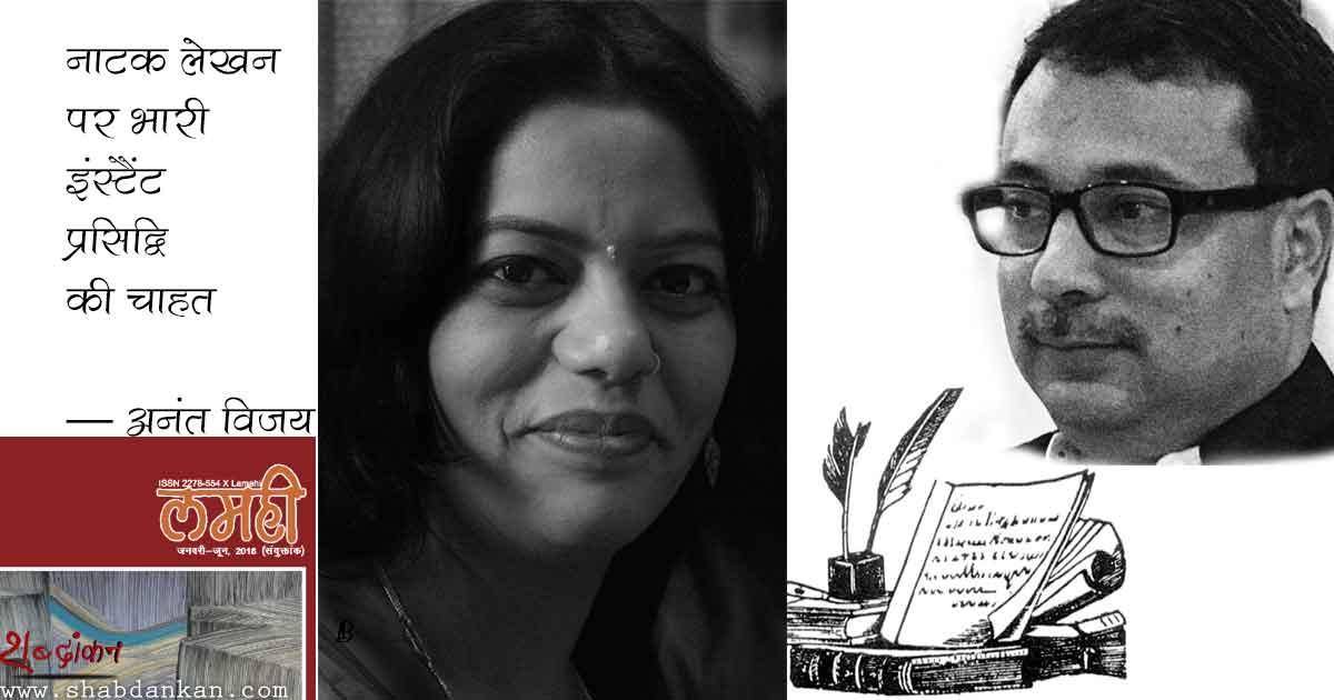 नाटक लेखन पर भारी इंस्टैंट प्रसिद्धि की चाहत —अनंत विजय @anantvijay