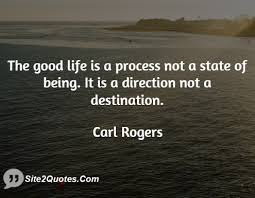 quotes life good life is a process not a state of being.