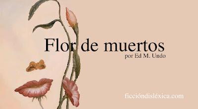 imagen de rosto de mujer formado por flores junto al título del cuento Flor de muertos, por Ed M Undo del blog de literatura independiente ecuatoriana Ficcion Dislexica