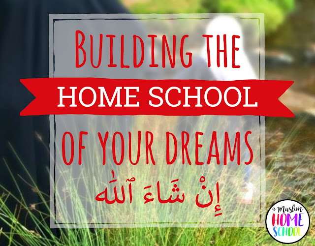 Building the Muslim home school of your dreams inshaAllah