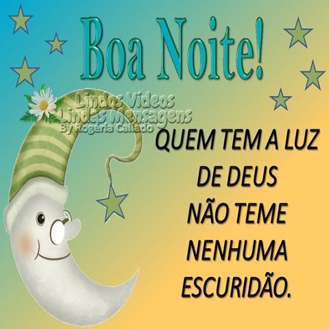Boa Noite!  Quem tem a luz de Deus  não teme nenhuma escuridão.
