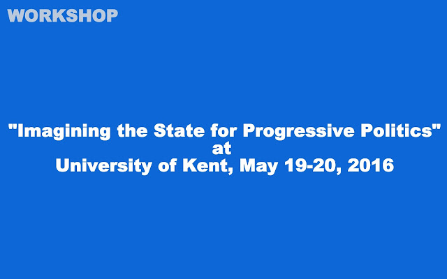 "PR | Workshop on ""Imagining the State for Progressive Politics"" at University of Kent, May 19-20 2016"