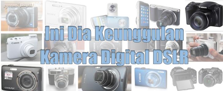 Ini Dia Keunggulan Kamera Digital DSLR