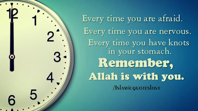Every time you are afraid.  Every time you are nervous.  Every time you have knots in your stomach.  Remember,  Allah is with you.