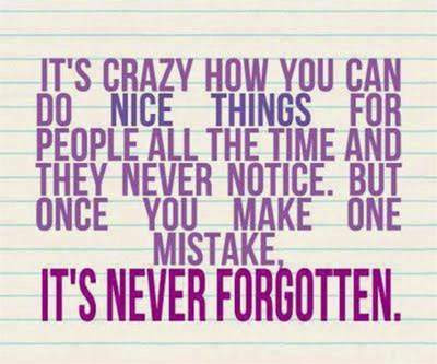 you do nice things for people all the time they never notice,once you make one mistake its never forgotten