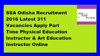 SSA Odisha Recruitment 2016 Latest 311 Vacancies Apply Part Time Physical Education Instructor & Art Education Instructor Online