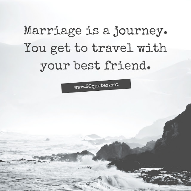 Marriage is a journey. You get to travel with your best friend.