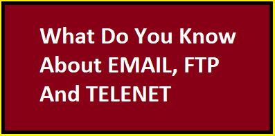 What Do You Know About EMAIL, FTP AND TELNET