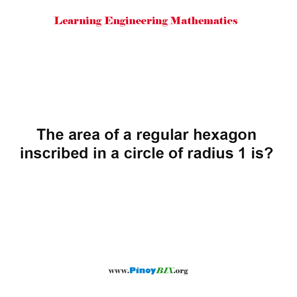 The area of a regular hexagon inscribed in a circle of radius 1 is?